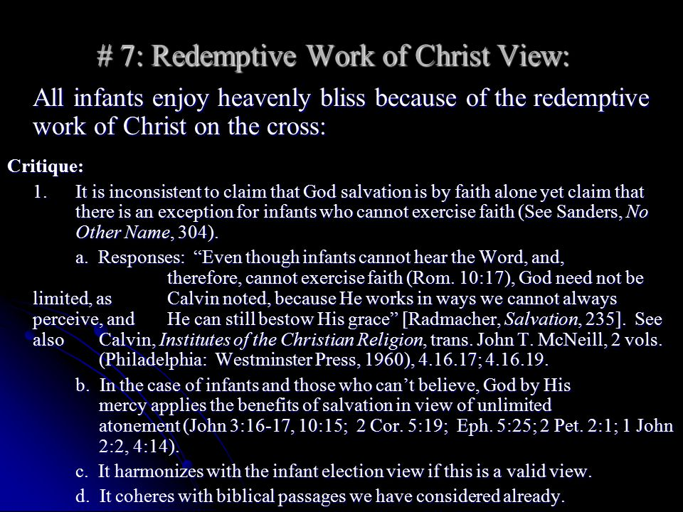 # 7: Redemptive Work of Christ View: All infants enjoy heavenly bliss because of the redemptive work of Christ on the cross: Critique: 1.It is inconsistent to claim that God salvation is by faith alone yet claim that there is an exception for infants who cannot exercise faith (See Sanders, No Other Name, 304).