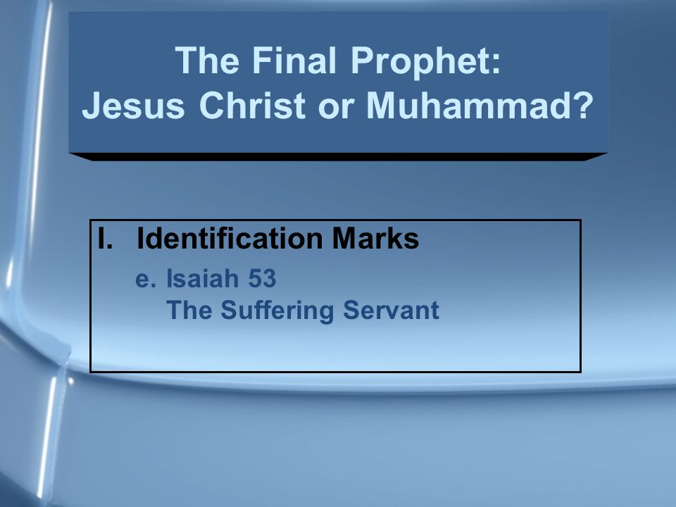 I.Identification Marks e.Isaiah 53 The Suffering Servant The Final Prophet: Jesus Christ or Muhammad