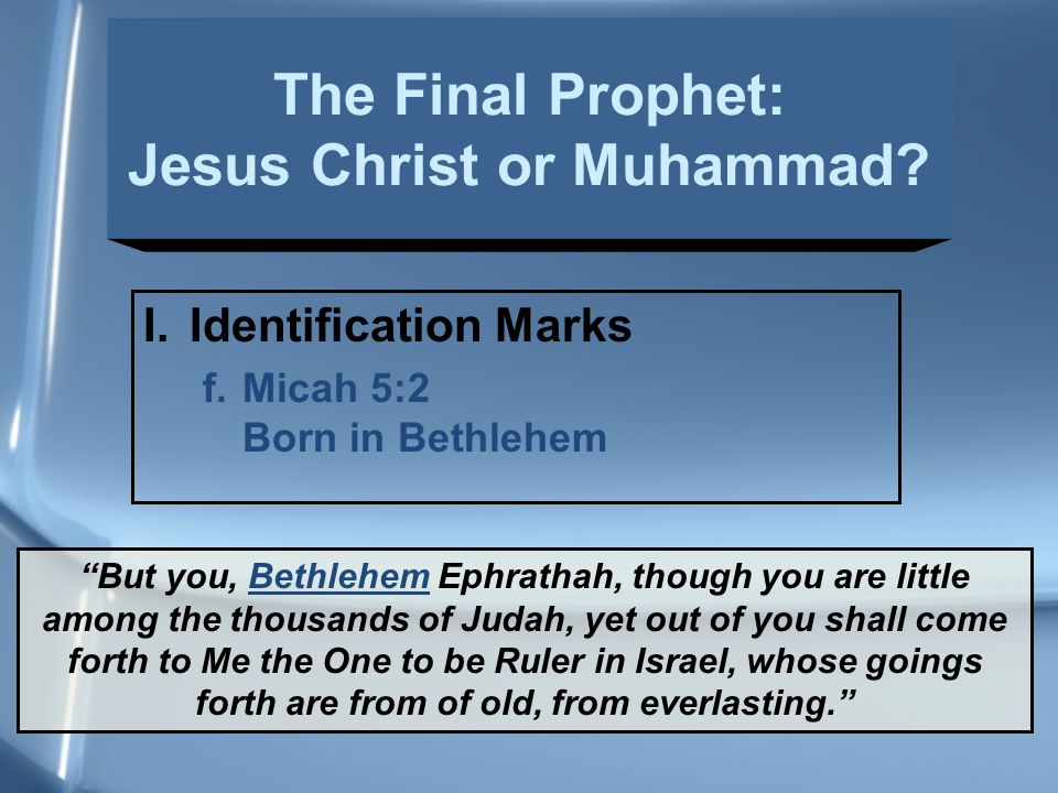 I.Identification Marks f.Micah 5:2 Born in Bethlehem But you, Bethlehem Ephrathah, though you are little among the thousands of Judah, yet out of you shall come forth to Me the One to be Ruler in Israel, whose goings forth are from of old, from everlasting. The Final Prophet: Jesus Christ or Muhammad