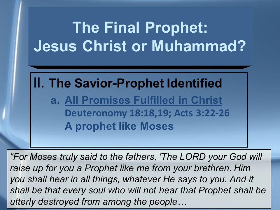 """II. The Savior-Prophet Identified a.All Promises Fulfilled in Christ Deuteronomy 18:18,19; Acts 3:22-26 A prophet like Moses """"For Moses truly said to"""