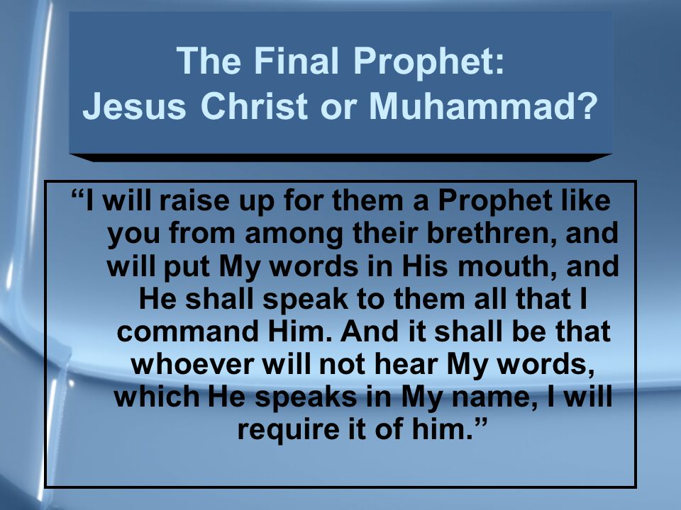I will raise up for them a Prophet like you from among their brethren, and will put My words in His mouth, and He shall speak to them all that I command Him.
