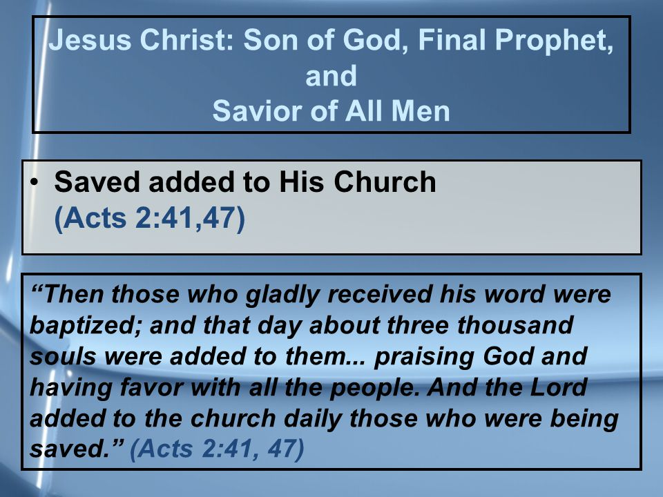 Saved added to His Church (Acts 2:41,47) Then those who gladly received his word were baptized; and that day about three thousand souls were added to them...