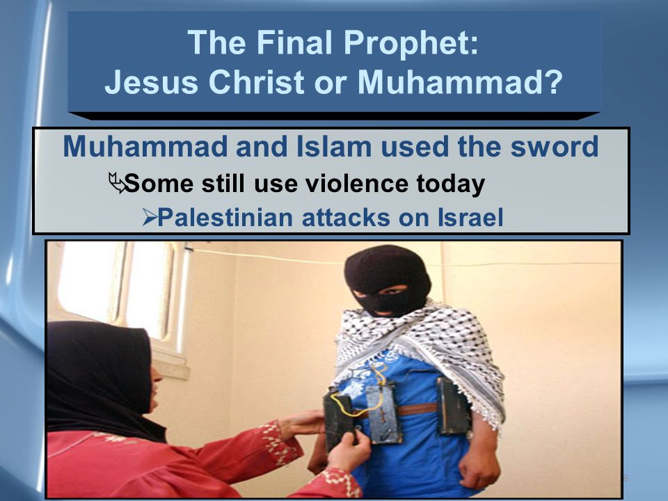 38 Muhammad and Islam used the sword  Some still use violence today  Palestinian attacks on Israel The Final Prophet: Jesus Christ or Muhammad