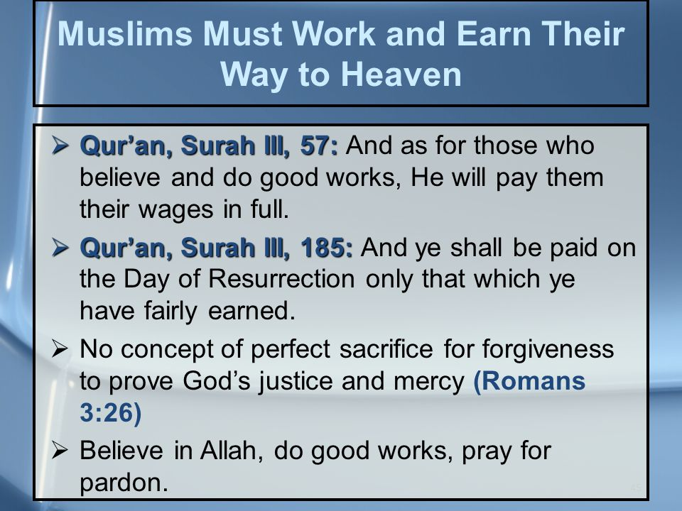 45 Muslims Must Work and Earn Their Way to Heaven  Qur'an, Surah III, 57:  Qur'an, Surah III, 57: And as for those who believe and do good works, He will pay them their wages in full.