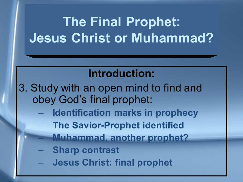 Introduction: 3. Study with an open mind to find and obey God's final prophet: –Identification marks in prophecy –The Savior-Prophet identified –Muham