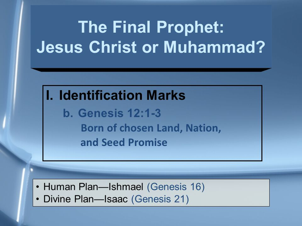 I.Identification Marks b.Genesis 12:1-3 Born of chosen Land, Nation, and Seed Promise Human Plan—Ishmael (Genesis 16) Divine Plan—Isaac (Genesis 21) The Final Prophet: Jesus Christ or Muhammad