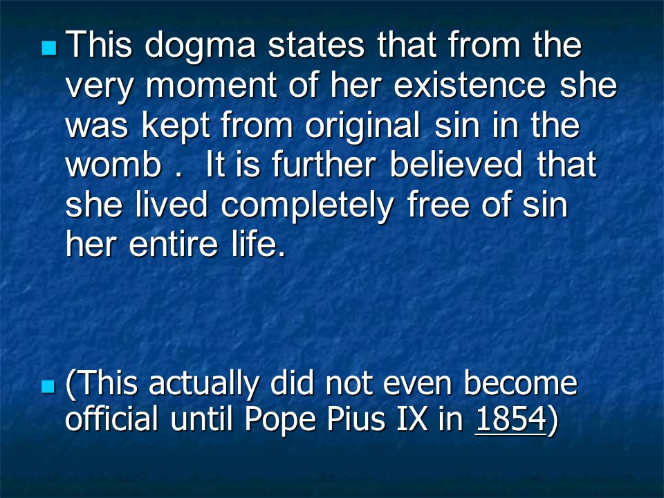 This dogma states that from the very moment of her existence she was kept from original sin in the womb.