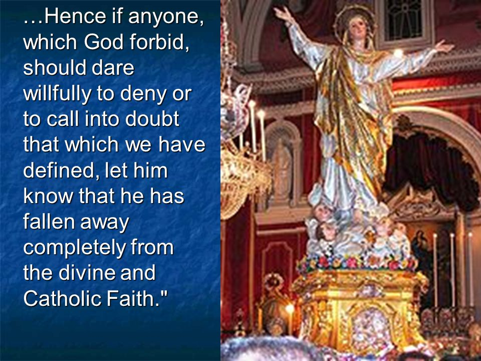 …Hence if anyone, which God forbid, should dare willfully to deny or to call into doubt that which we have defined, let him know that he has fallen away completely from the divine and Catholic Faith. …Hence if anyone, which God forbid, should dare willfully to deny or to call into doubt that which we have defined, let him know that he has fallen away completely from the divine and Catholic Faith.