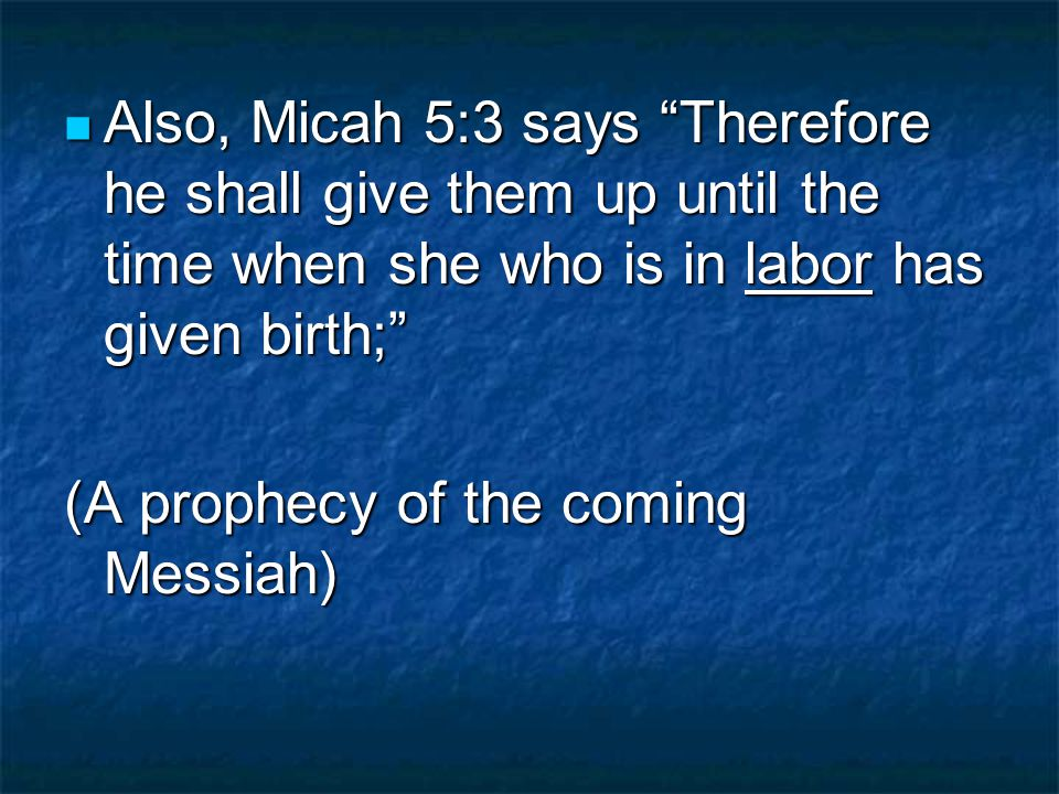 Also, Micah 5:3 says Therefore he shall give them up until the time when she who is in labor has given birth; Also, Micah 5:3 says Therefore he shall give them up until the time when she who is in labor has given birth; (A prophecy of the coming Messiah)