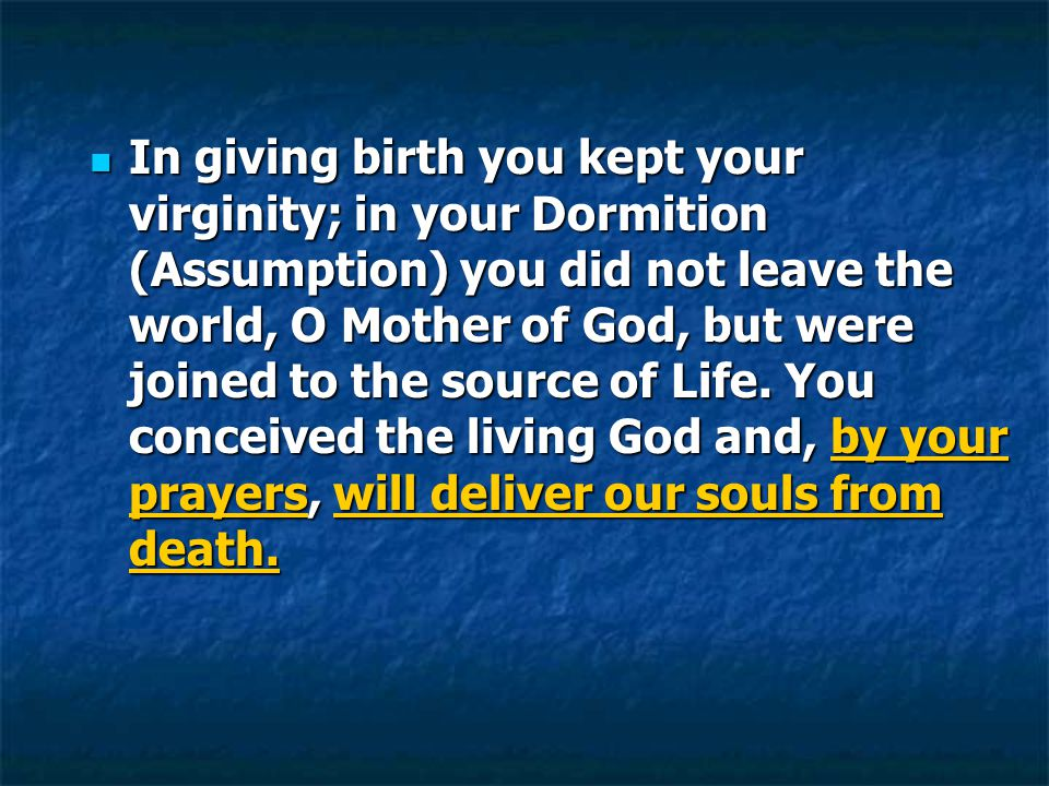 In giving birth you kept your virginity; in your Dormition (Assumption) you did not leave the world, O Mother of God, but were joined to the source of Life.