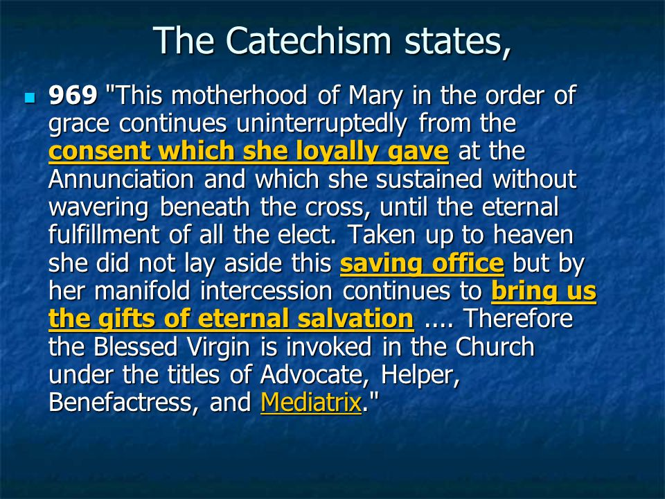 The Catechism states, 969 This motherhood of Mary in the order of grace continues uninterruptedly from the consent which she loyally gave at the Annunciation and which she sustained without wavering beneath the cross, until the eternal fulfillment of all the elect.