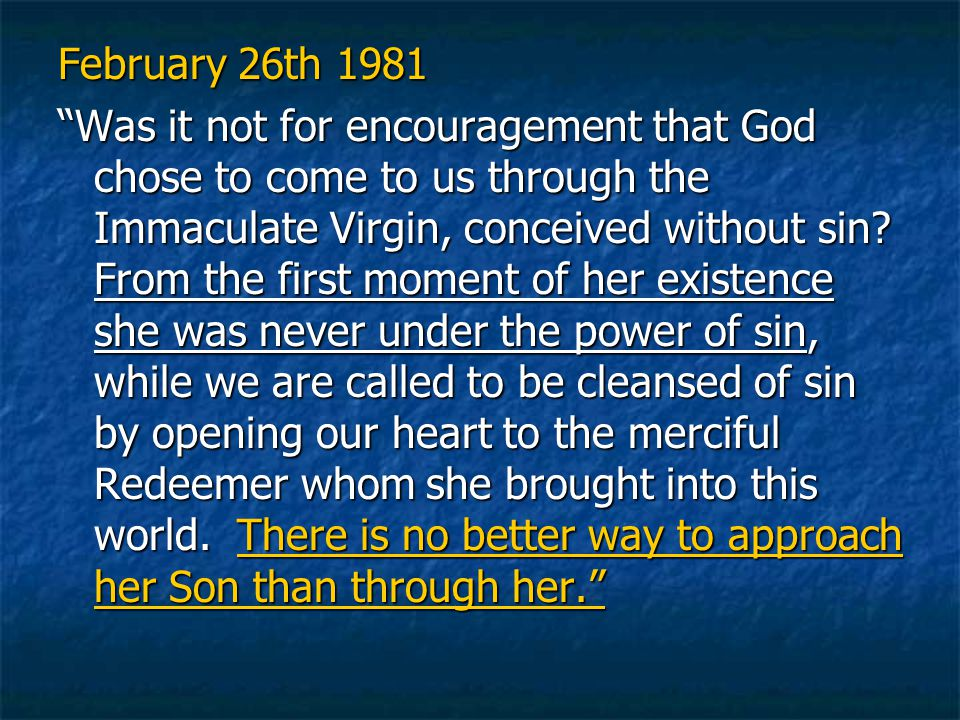 February 26th 1981 Was it not for encouragement that God chose to come to us through the Immaculate Virgin, conceived without sin.