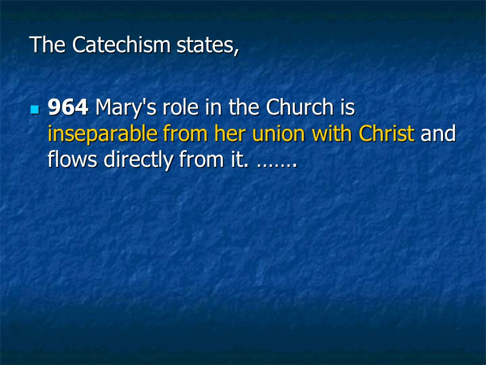 The Catechism states, 964 Mary s role in the Church is inseparable from her union with Christ and flows directly from it.