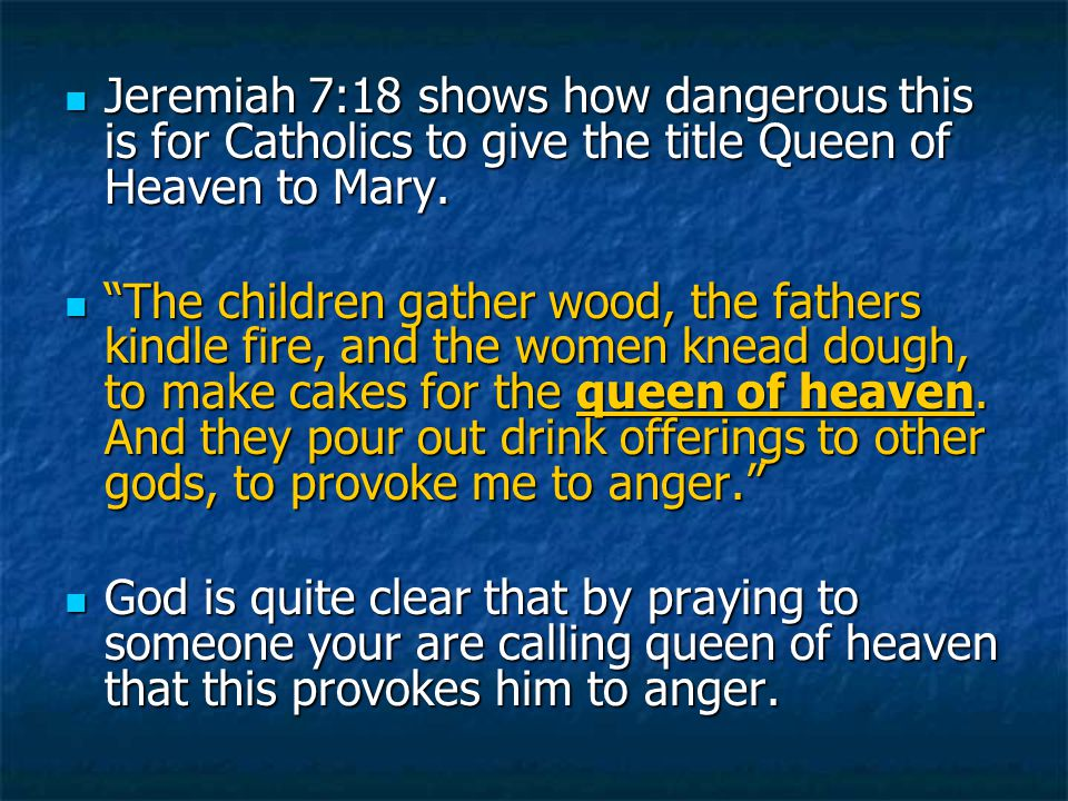 Jeremiah 7:18 shows how dangerous this is for Catholics to give the title Queen of Heaven to Mary.