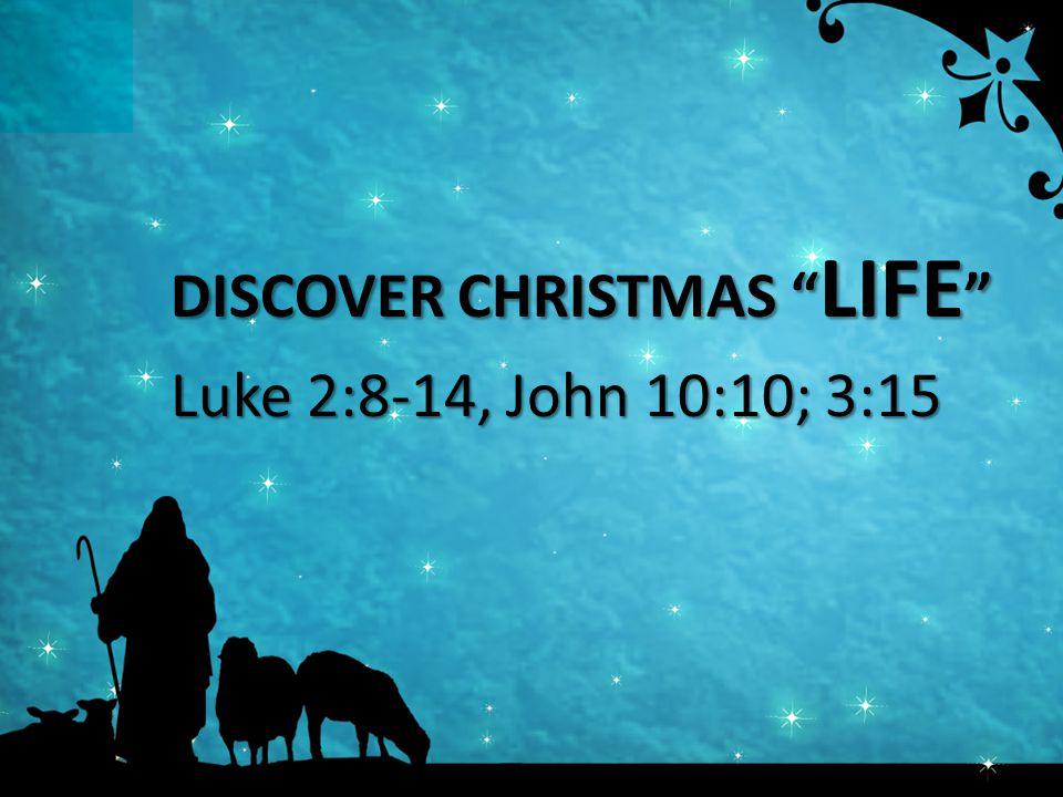 DISCOVER CHRISTMAS LIFE Luke 2:8-14, John 10:10; 3:15