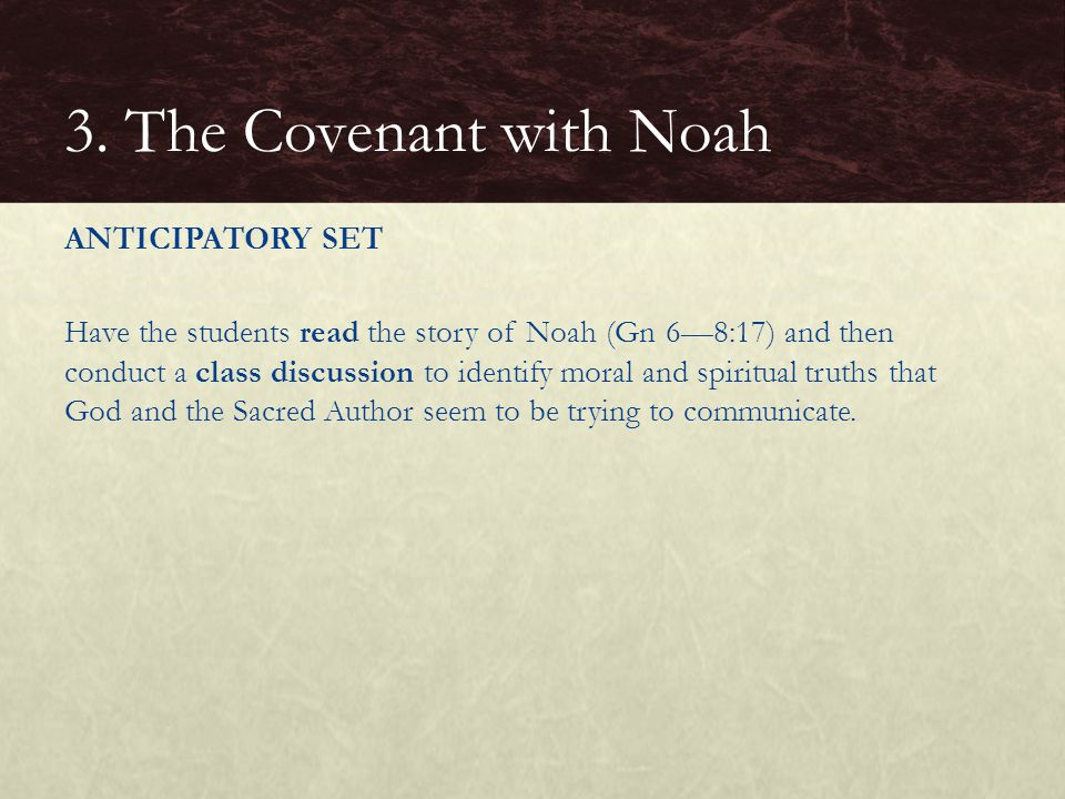 ANTICIPATORY SET Have the students read the story of Noah (Gn 6—8:17) and then conduct a class discussion to identify moral and spiritual truths that God and the Sacred Author seem to be trying to communicate.