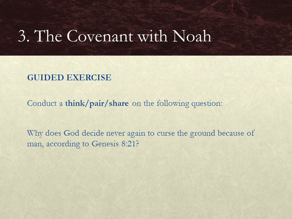 GUIDED EXERCISE Conduct a think/pair/share on the following question: Why does God decide never again to curse the ground because of man, according to