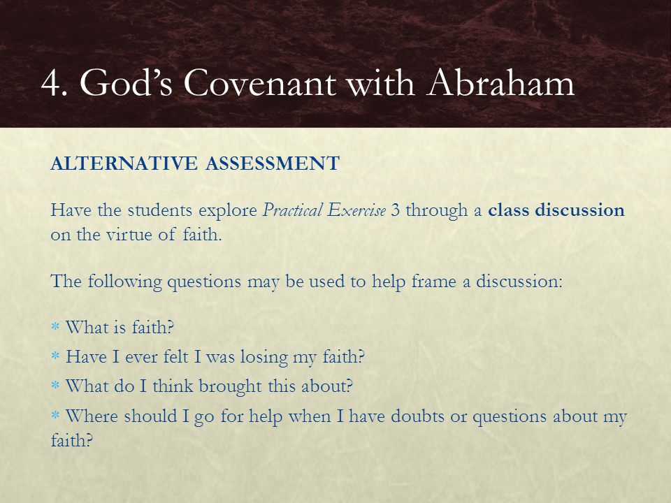 ALTERNATIVE ASSESSMENT Have the students explore Practical Exercise 3 through a class discussion on the virtue of faith.