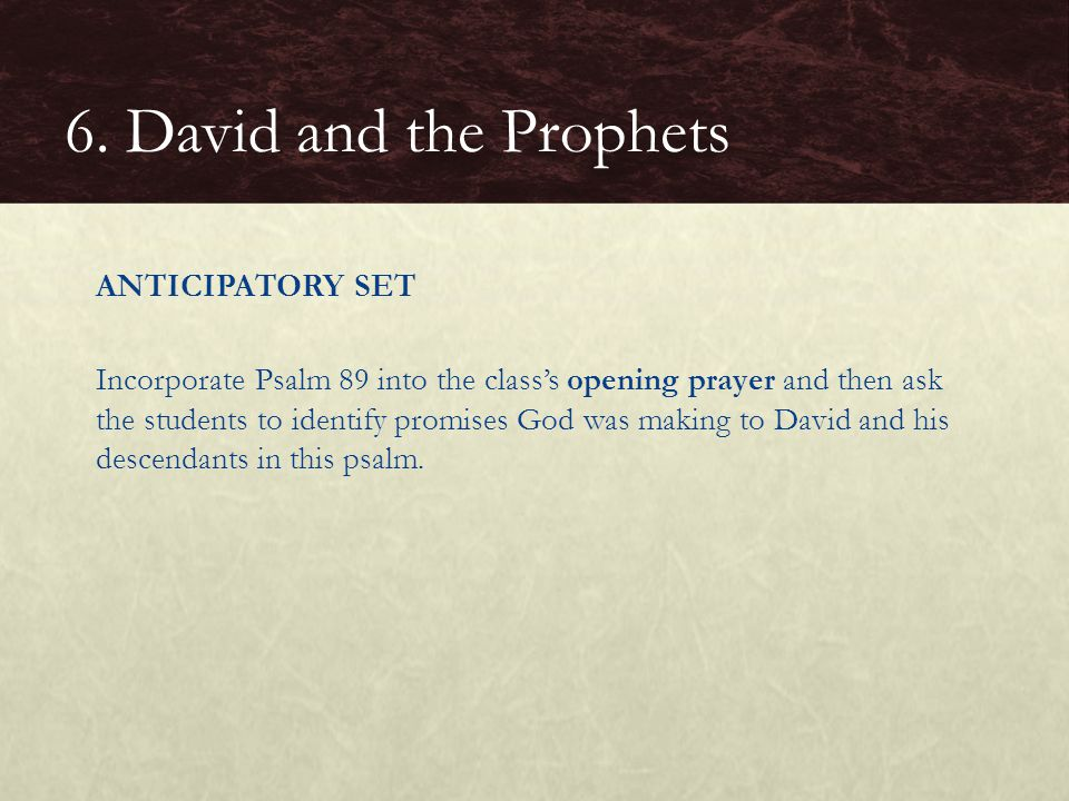 ANTICIPATORY SET Incorporate Psalm 89 into the class's opening prayer and then ask the students to identify promises God was making to David and his descendants in this psalm.