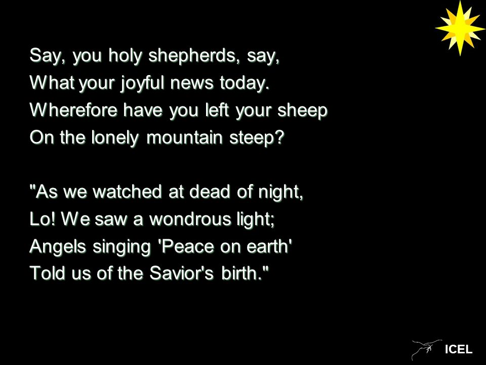 ICEL Say, you holy shepherds, say, What your joyful news today.