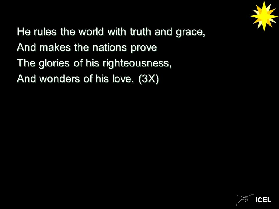 ICEL He rules the world with truth and grace, And makes the nations prove The glories of his righteousness, And wonders of his love.