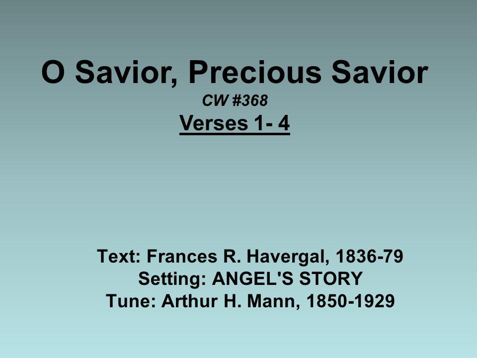 O Savior, Precious Savior CW #368 Verses 1- 4 Text: Frances R.
