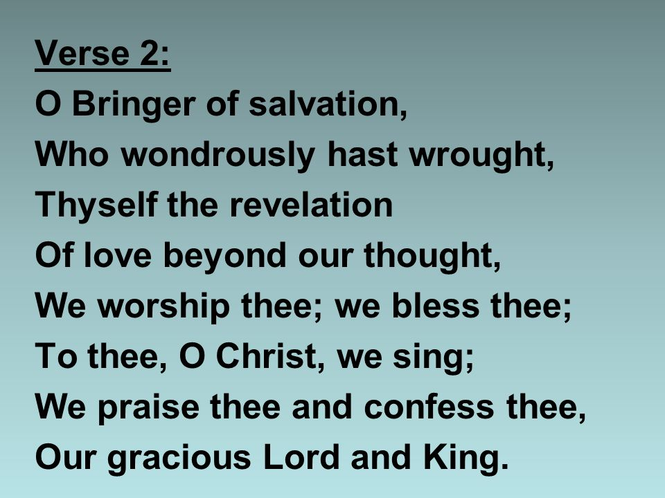 Verse 2: O Bringer of salvation, Who wondrously hast wrought, Thyself the revelation Of love beyond our thought, We worship thee; we bless thee; To thee, O Christ, we sing; We praise thee and confess thee, Our gracious Lord and King.
