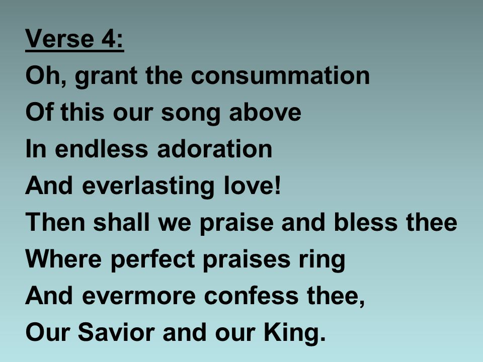 Verse 4: Oh, grant the consummation Of this our song above In endless adoration And everlasting love.