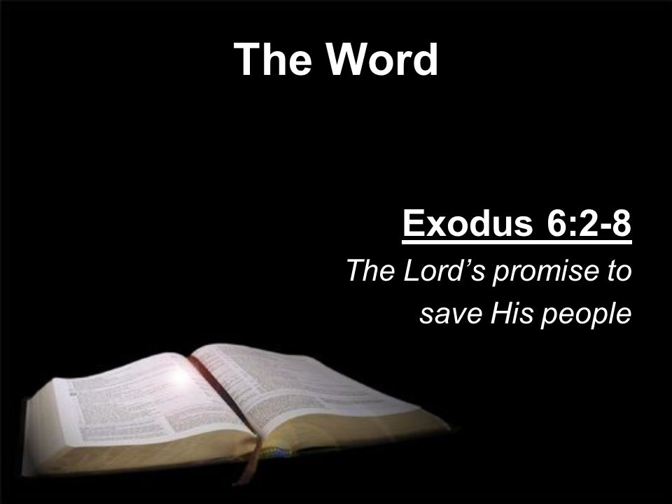 The Word Exodus 6:2-8 The Lord's promise to save His people