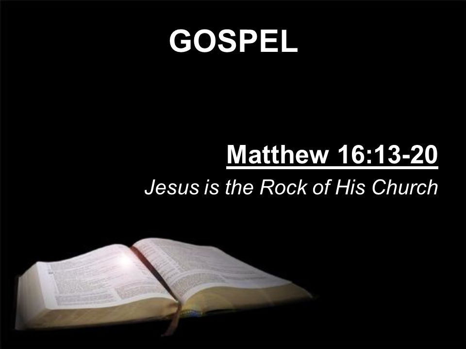 GOSPEL Matthew 16:13-20 Jesus is the Rock of His Church