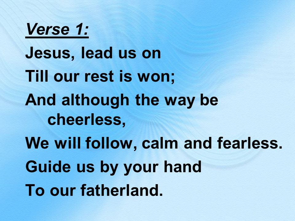 Verse 1: Jesus, lead us on Till our rest is won; And although the way be cheerless, We will follow, calm and fearless.