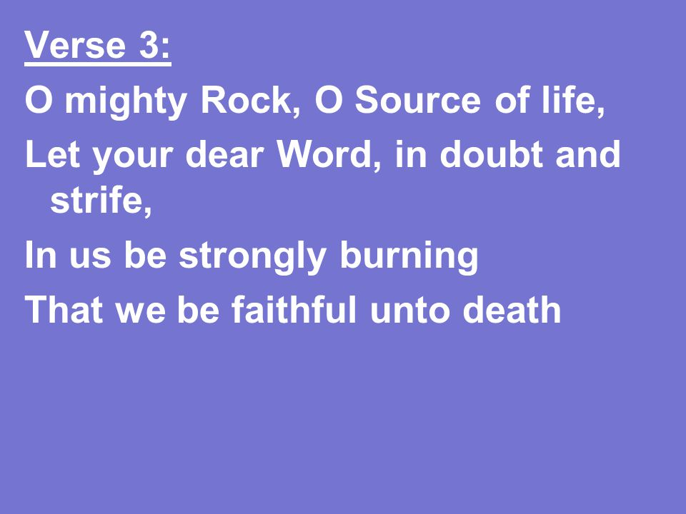 Verse 3: O mighty Rock, O Source of life, Let your dear Word, in doubt and strife, In us be strongly burning That we be faithful unto death