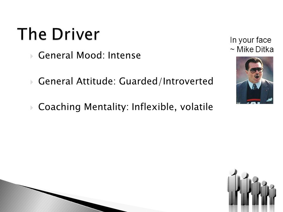  General Mood: Intense  General Attitude: Guarded/Introverted  Coaching Mentality: Inflexible, volatile In your face ~ Mike Ditka
