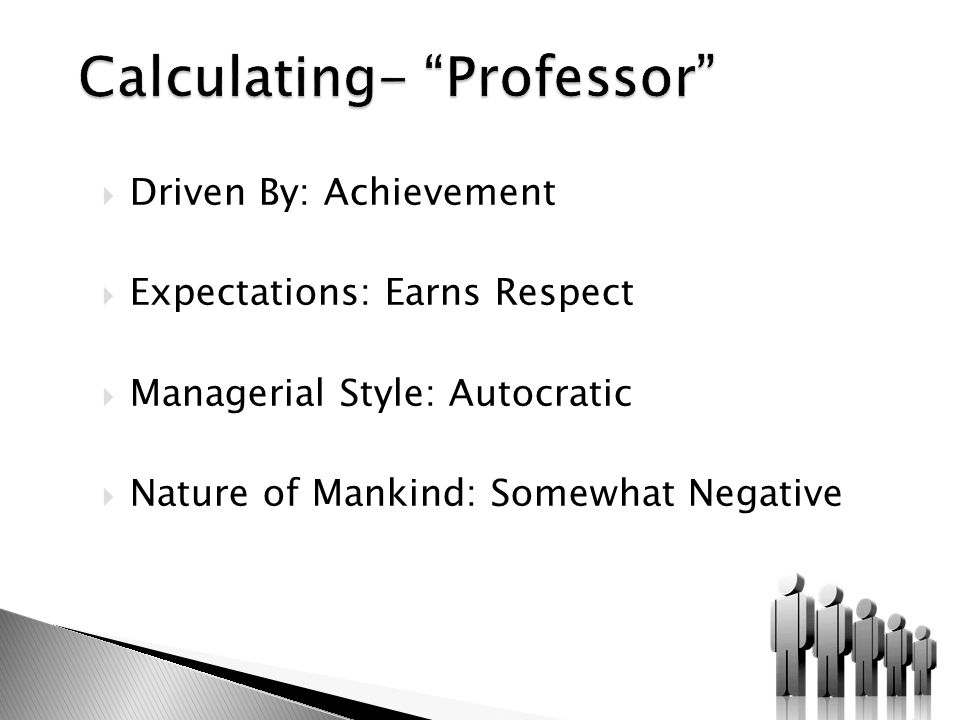  Driven By: Achievement  Expectations: Earns Respect  Managerial Style: Autocratic  Nature of Mankind: Somewhat Negative