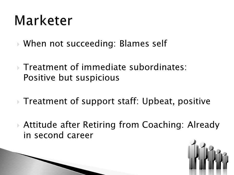  When not succeeding: Blames self  Treatment of immediate subordinates: Positive but suspicious  Treatment of support staff: Upbeat, positive  Attitude after Retiring from Coaching: Already in second career