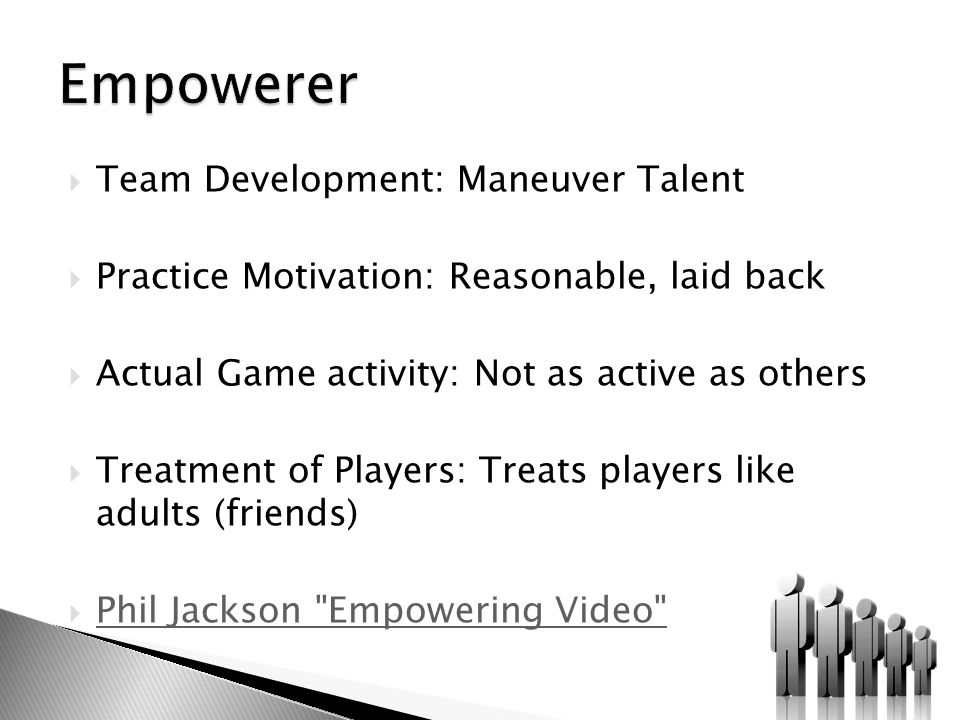  Team Development: Maneuver Talent  Practice Motivation: Reasonable, laid back  Actual Game activity: Not as active as others  Treatment of Players: Treats players like adults (friends)  Phil Jackson Empowering Video Phil Jackson Empowering Video