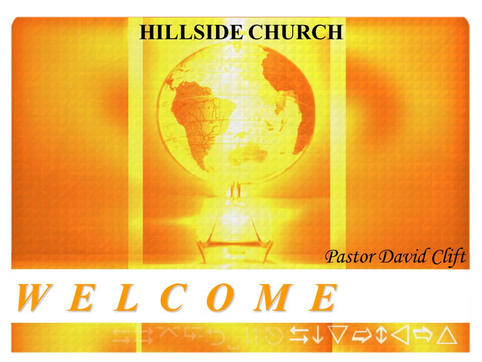 W E L C O M E HILLSIDE CHURCH Pastor David Clift