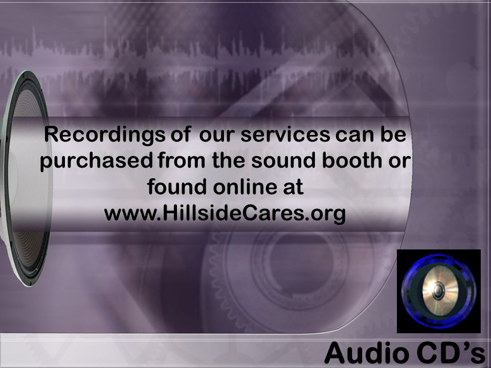 Recordings of our services can be purchased from the sound booth or found online at www.HillsideCares.org Audio CD's
