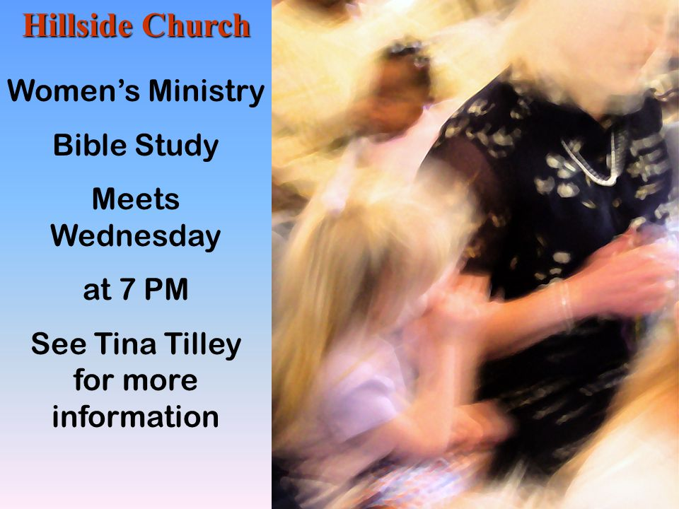 Hillside Church Women's Ministry Bible Study Meets Wednesday at 7 PM See Tina Tilley for more information