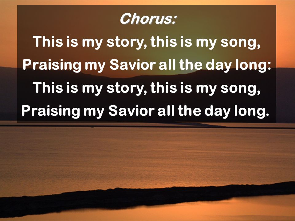 Chorus: This is my story, this is my song, Praising my Savior all the day long: This is my story, this is my song, Praising my Savior all the day long
