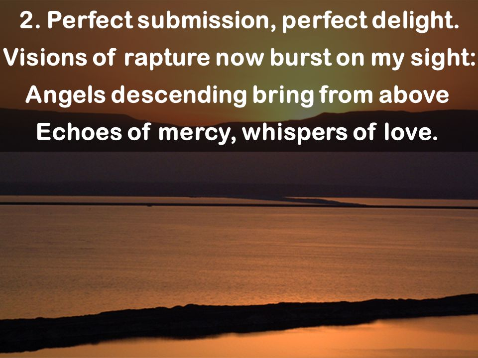 2. Perfect submission, perfect delight. Visions of rapture now burst on my sight: Angels descending bring from above Echoes of mercy, whispers of love