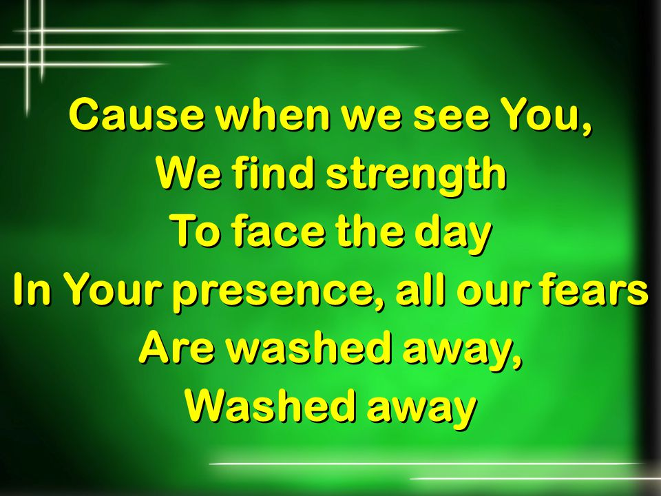 Cause when we see You, We find strength To face the day In Your presence, all our fears Are washed away, Washed away Cause when we see You, We find st