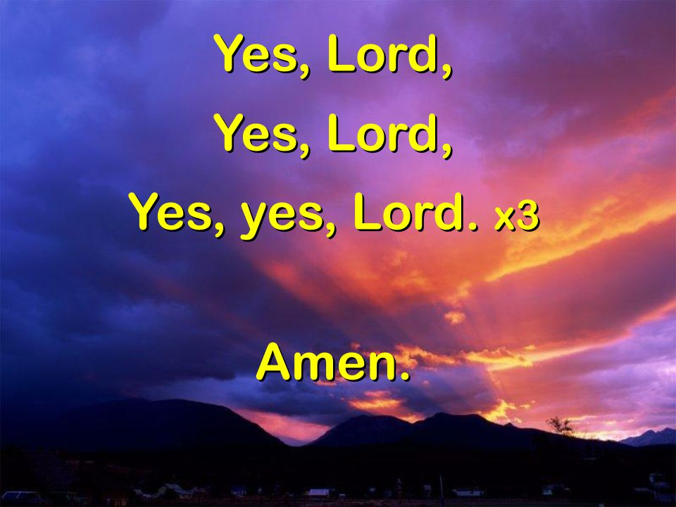 Yes, Lord, Yes, yes, Lord. x3 Amen. Yes, Lord, Yes, yes, Lord. x3 Amen.