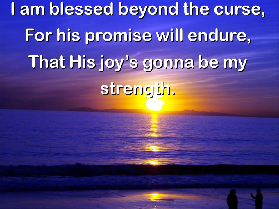 I am blessed beyond the curse, For his promise will endure, That His joy's gonna be my strength. I am blessed beyond the curse, For his promise will e