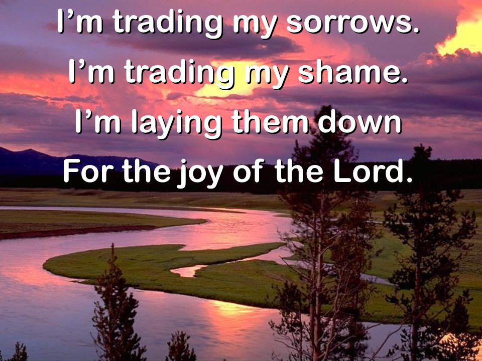 I'm trading my sorrows. I'm trading my shame. I'm laying them down For the joy of the Lord. I'm trading my sorrows. I'm trading my shame. I'm laying t