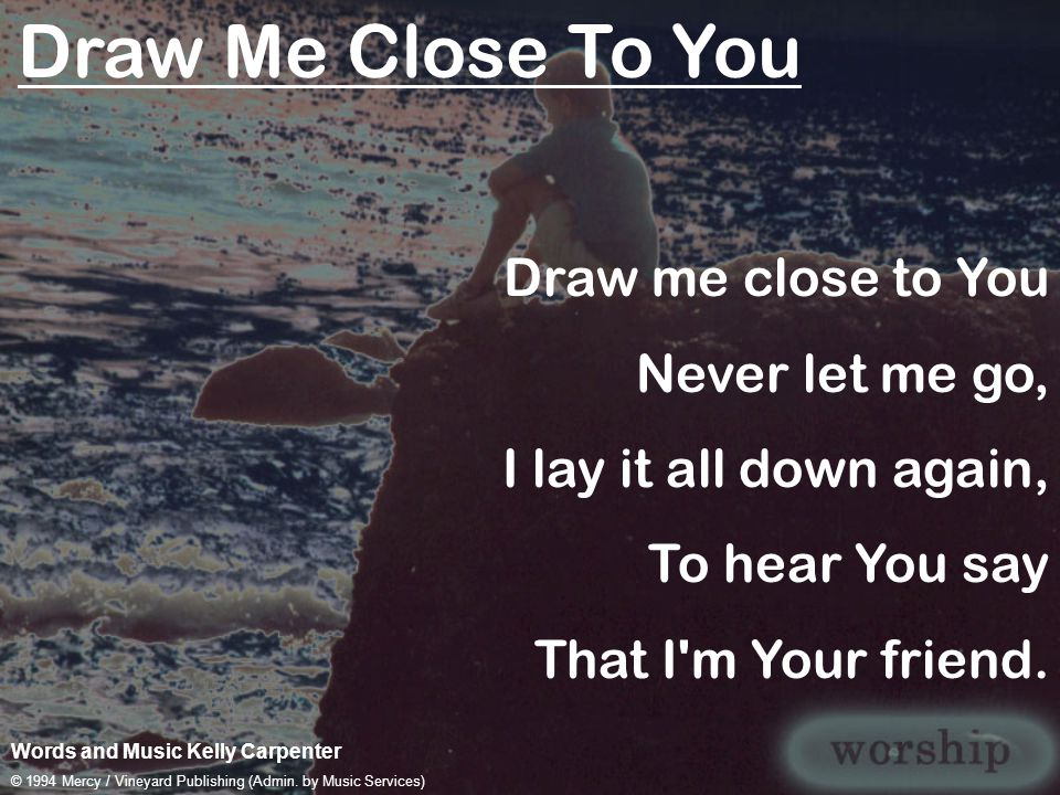 Draw Me Close To You Words and Music Kelly Carpenter © 1994 Mercy / Vineyard Publishing (Admin. by Music Services) Draw me close to You Never let me g
