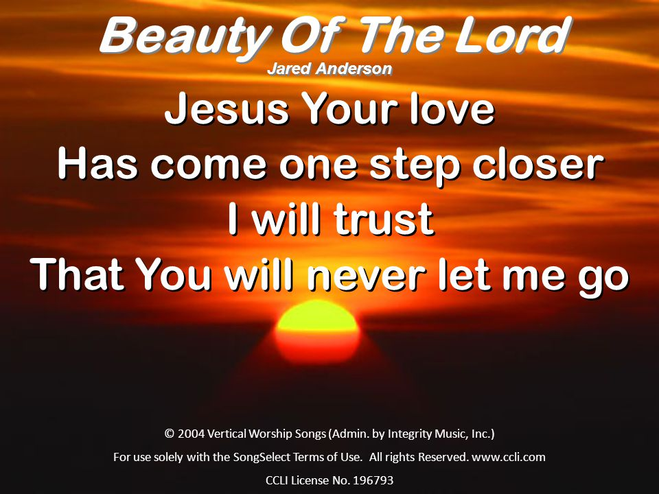 Jesus Your love Has come one step closer I will trust That You will never let me go Jesus Your love Has come one step closer I will trust That You wil