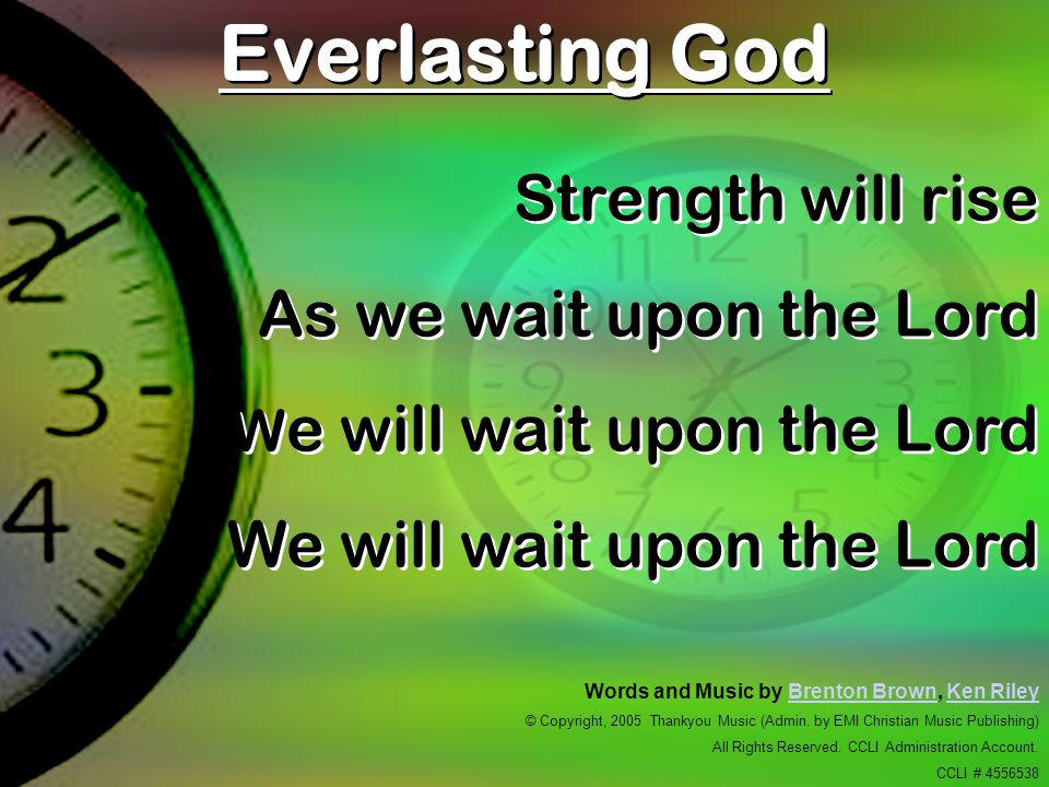 Everlasting God Strength will rise As we wait upon the Lord W e will wait upon the Lord We will wait upon the Lord Strength will rise As we wait upon