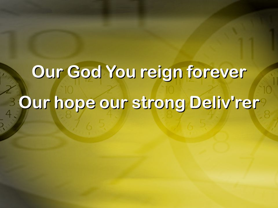 Our God You reign forever Our hope our strong Deliv'rer