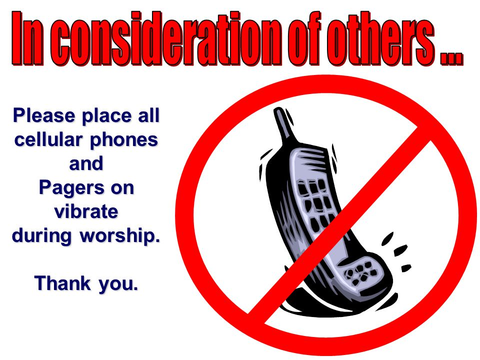 Please place all cellular phones and Pagers on vibrate during worship. Thank you.